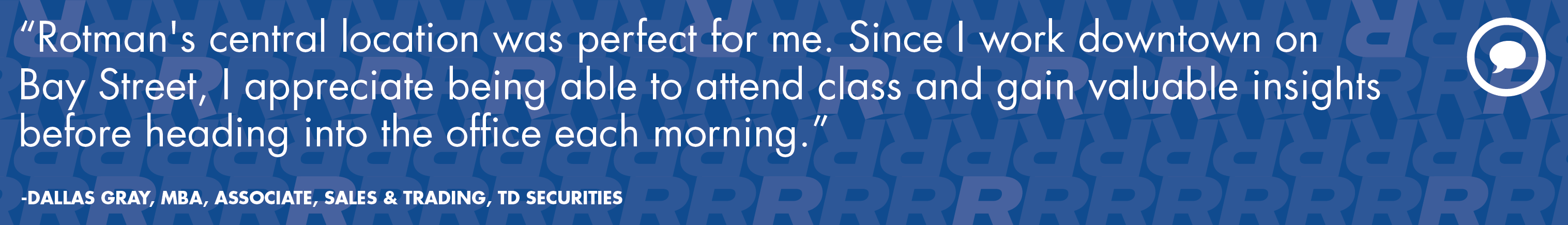 """Rotman's central location was perfect for me. Since I work downtown on Bay Street, I appreciate being able to attend class and gain valuable insights before heading into the office each morning."""