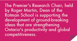 The Premier's Research Chair, held by Roger Martin, Dean of the Rotman School is supporting the development of ground-breaking ideas that are strengthening Ontario's productivity and global competitiveness.