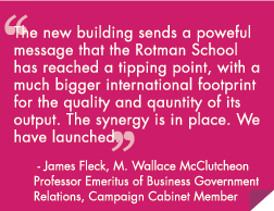 The new building sends a powerful message that the Rotman School has reached a tipping point, with a much bigger international footprint for the quality and quantity of its output. The synergy is in place. We have launched.