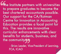 The Institute partners with universities to prepare graduates to become the best chartered accountants possible. Our support for the CA/Rotman Centre for Innovation in Accounting Education provides a focal point for this. The results are innovative curricular enhancements with clear benefits for students, business, and the community.""