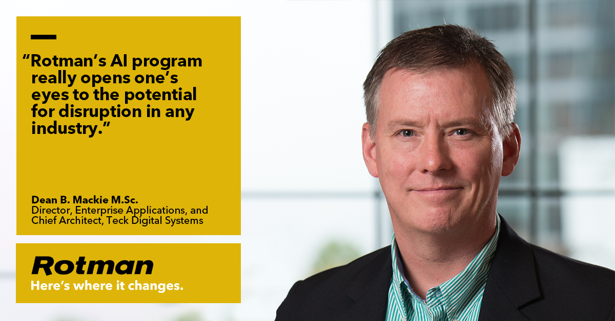 'Rotman's AI program really opens one's eyes to the potential for disruption in any industry.' - Dean B. Mackie, M.Sc, Director, Enterprise Applications and Chief Architect, Teck Digital Systems