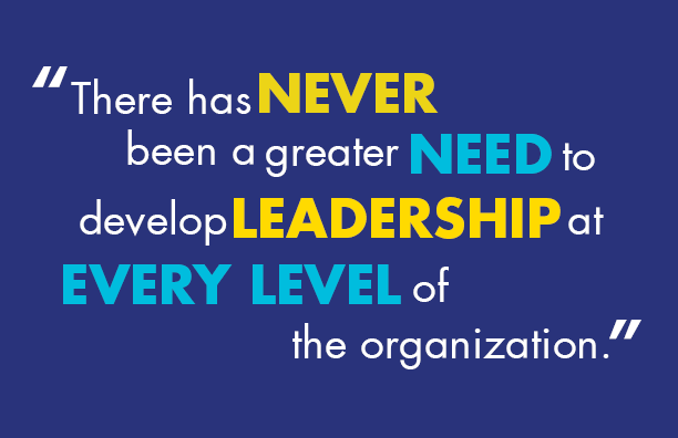 'There has never been a greater need to develop leadership at every level of the organization.'