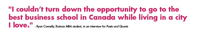 'I couldn't turn down the opportunity to go to the best business school in Canada while living in a city  I love.' - Ryan Connelly, Rotman MBA student, in an interview for Poets and Quants