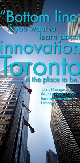 """Bottom line: if you want to learn about innovation, Toronto is the place to be."" Chris Flanagan in BusinessWeek online's Business Innovation Factory"