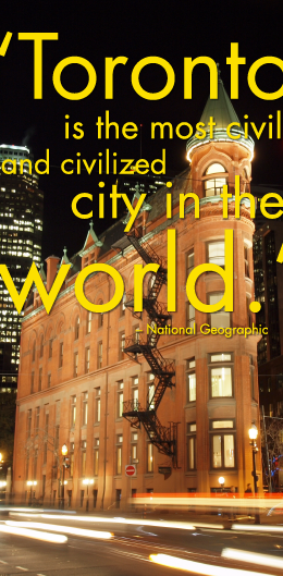 """ Toronto is the most civil and civilized city in the world."" – National Geographic"