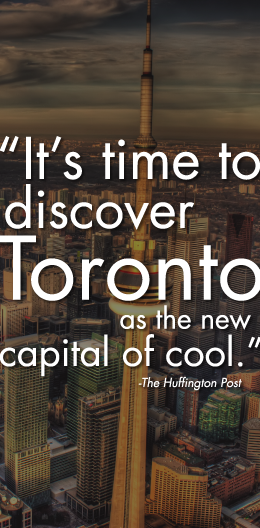 """It's time to discover Toronto as the new capital of cool."" – Huffington Post"